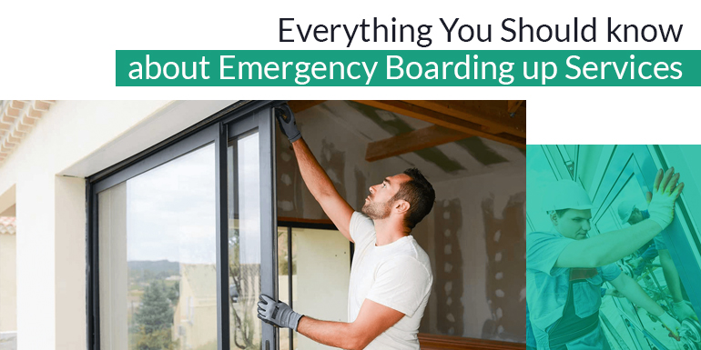 Everything You Should know about Emergency Boarding up Services