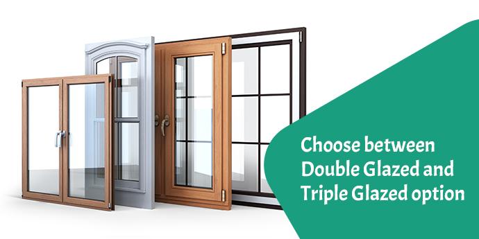 Choose between Double Glazed and Triple Glazed option